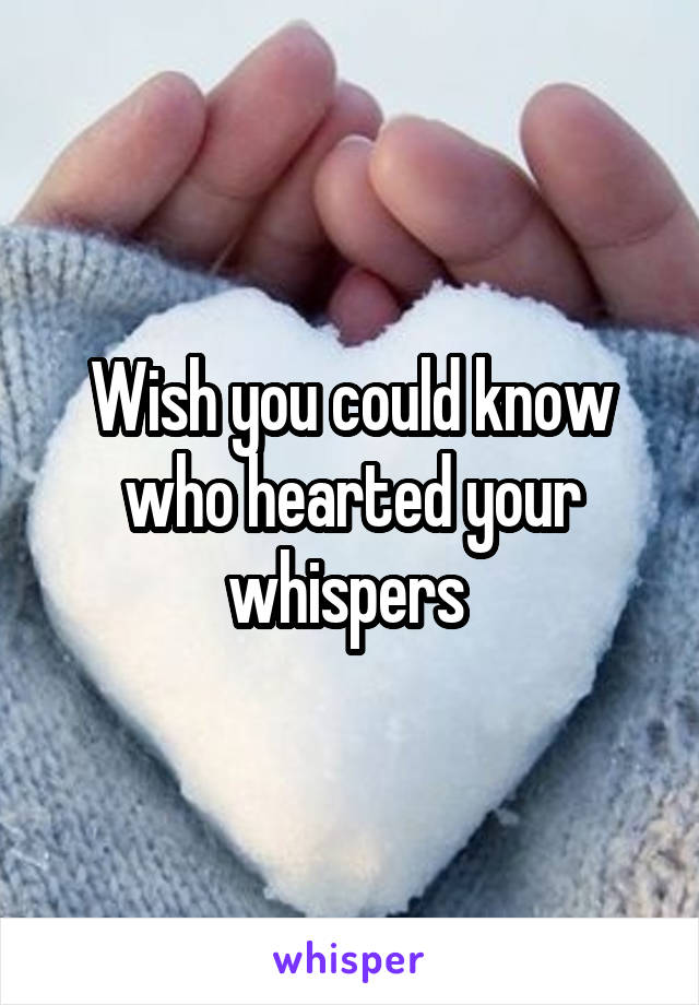 Wish you could know who hearted your whispers