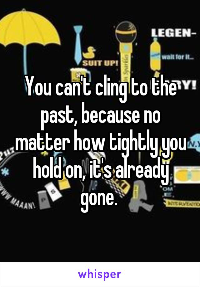 You can't cling to the past, because no matter how tightly you hold on, it's already gone.