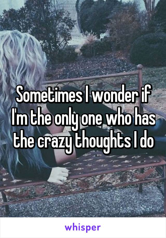 Sometimes I wonder if I'm the only one who has the crazy thoughts I do