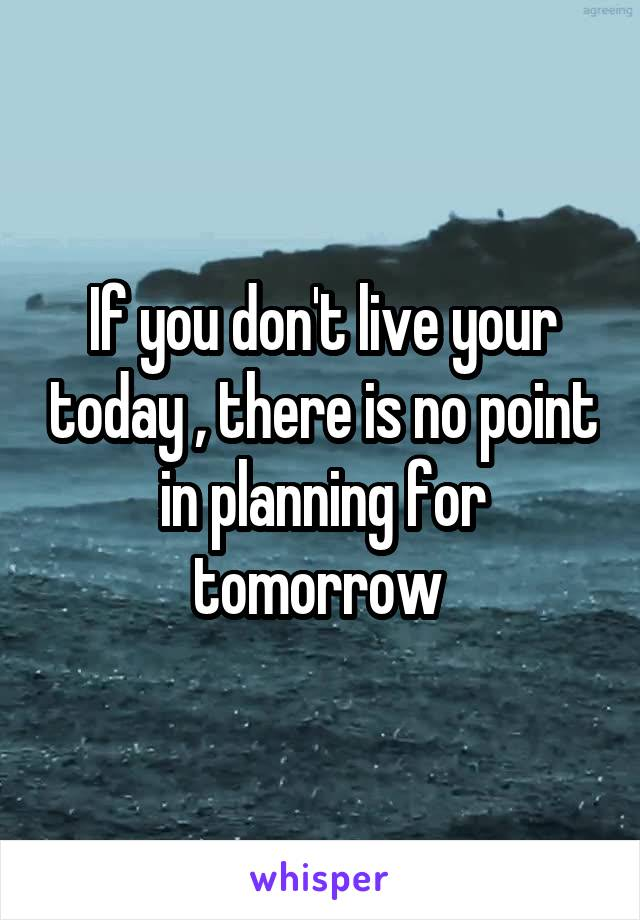 If you don't live your today , there is no point in planning for tomorrow