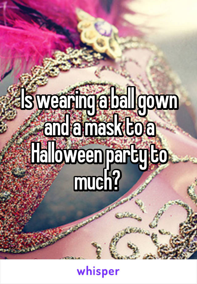Is wearing a ball gown and a mask to a Halloween party to much?