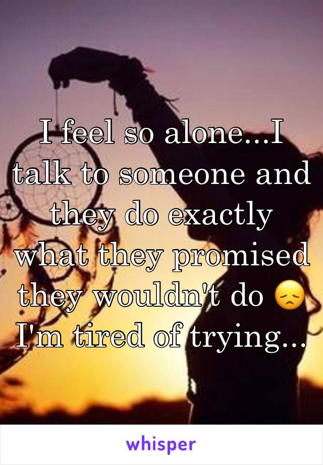 I feel so alone...I talk to someone and they do exactly what they promised they wouldn't do 😞 I'm tired of trying...