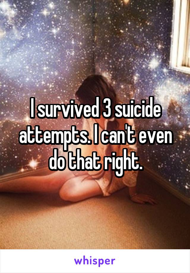 I survived 3 suicide attempts. I can't even do that right.