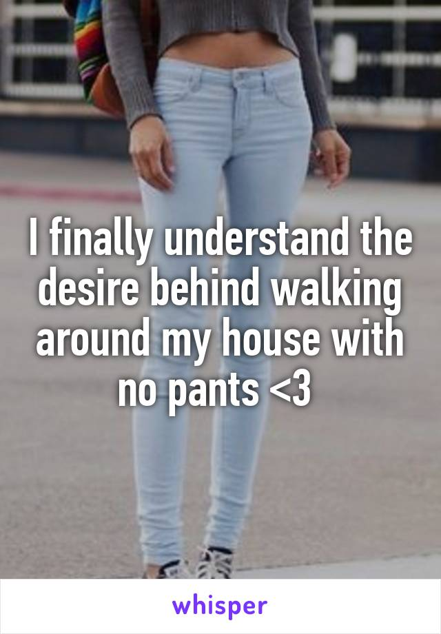 I finally understand the desire behind walking around my house with no pants <3