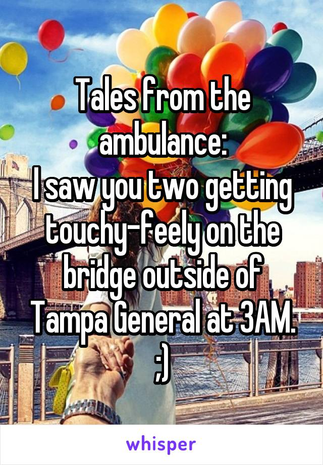 Tales from the ambulance: I saw you two getting touchy-feely on the bridge outside of Tampa General at 3AM. ;)