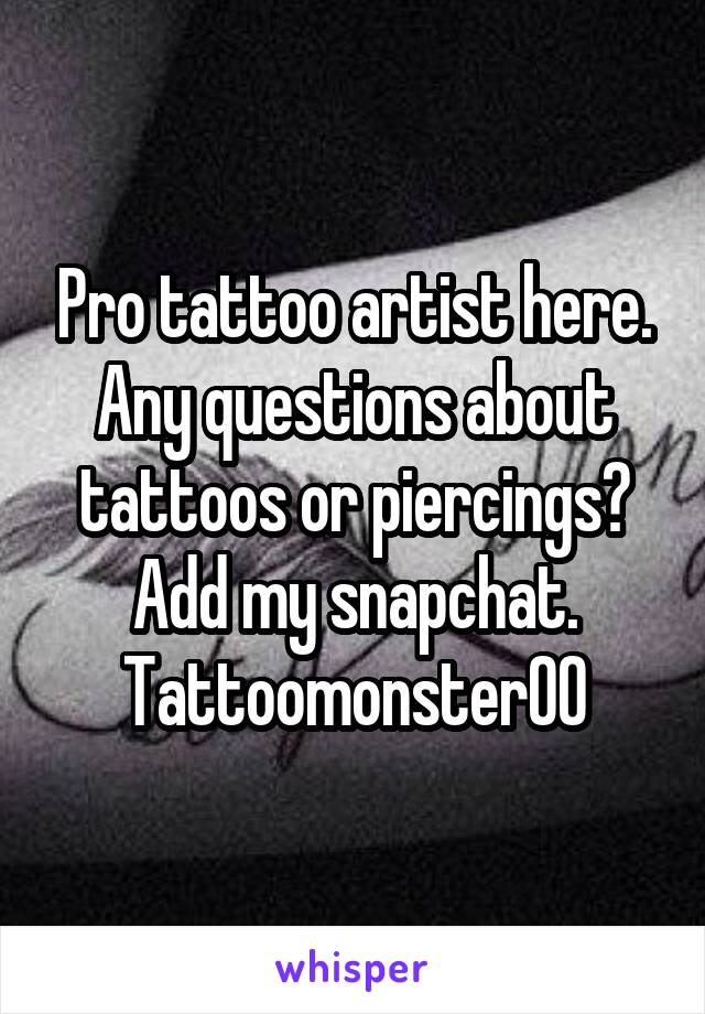 Pro tattoo artist here. Any questions about tattoos or piercings? Add my snapchat. Tattoomonster00