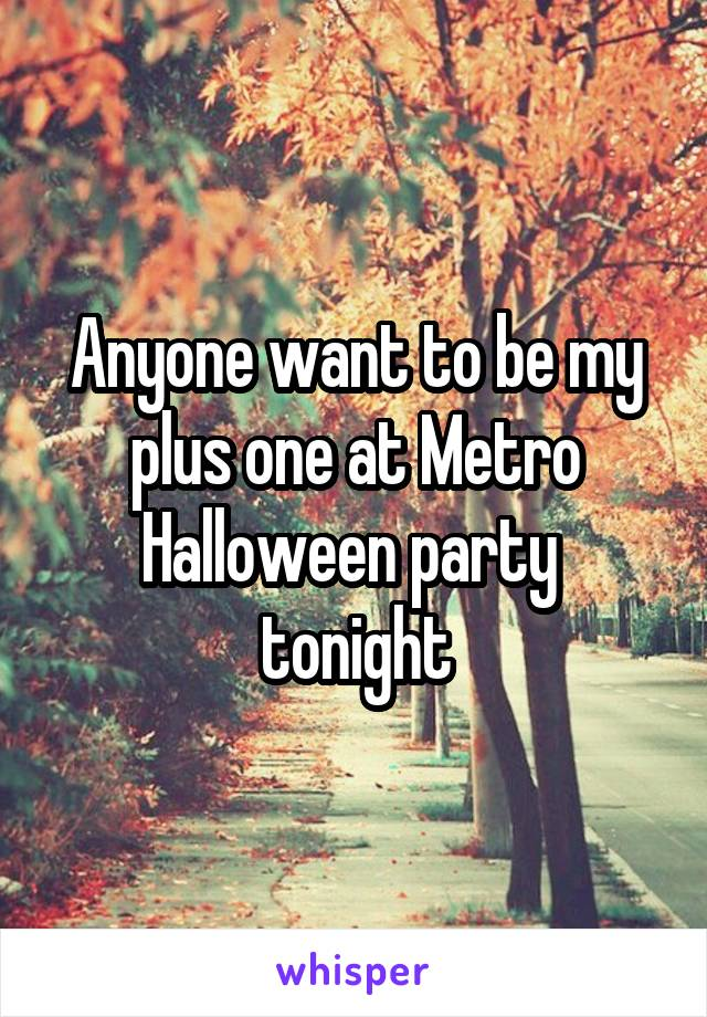 Anyone want to be my plus one at Metro Halloween party  tonight