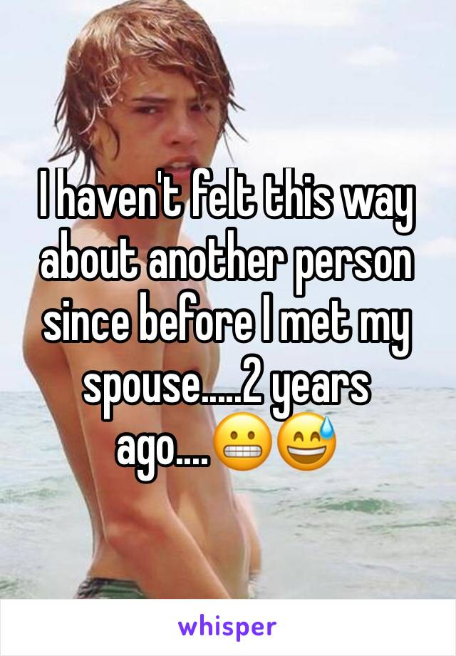 I haven't felt this way about another person since before I met my spouse.....2 years ago....😬😅