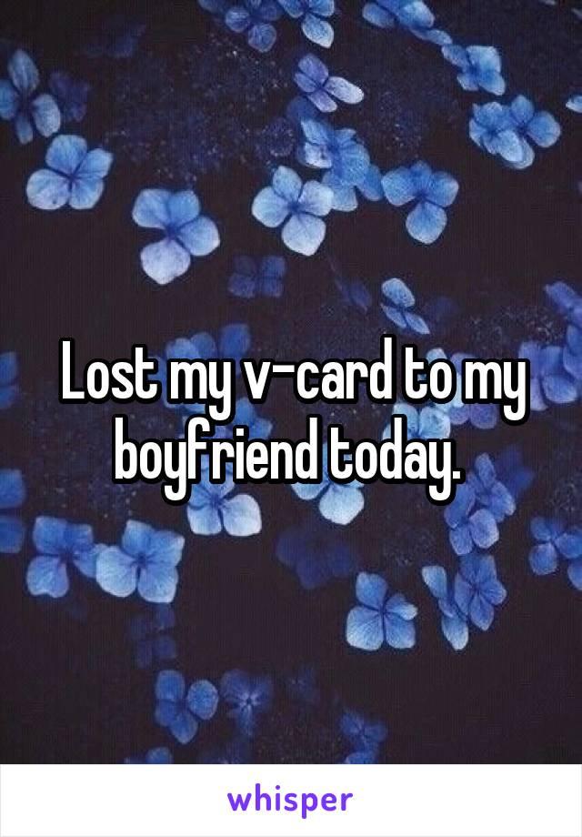 Lost my v-card to my boyfriend today.
