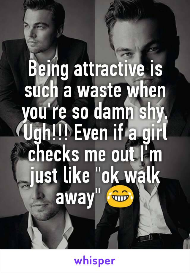 """Being attractive is such a waste when you're so damn shy. Ugh!!! Even if a girl checks me out I'm just like """"ok walk away"""" 😂"""