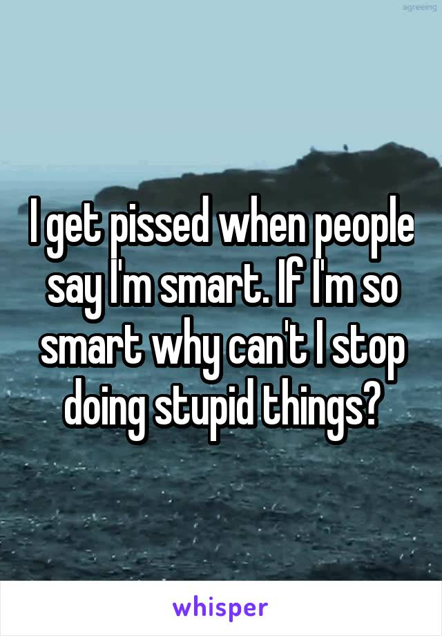 I get pissed when people say I'm smart. If I'm so smart why can't I stop doing stupid things?