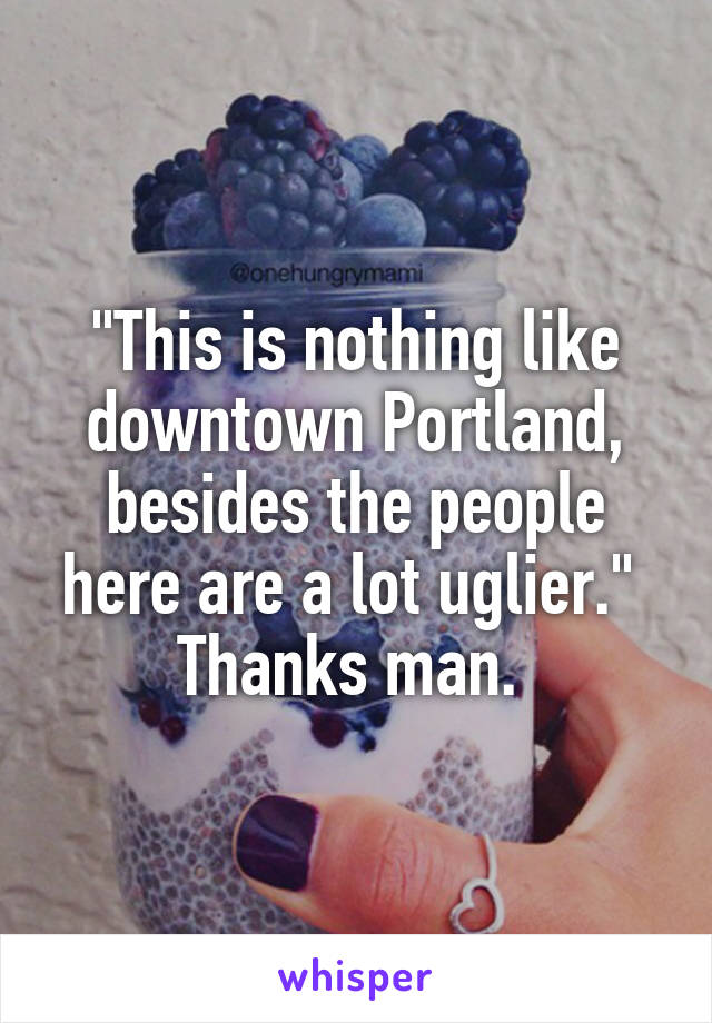 """This is nothing like downtown Portland, besides the people here are a lot uglier.""  Thanks man."