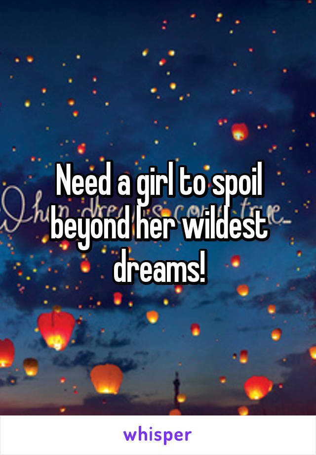Need a girl to spoil beyond her wildest dreams!