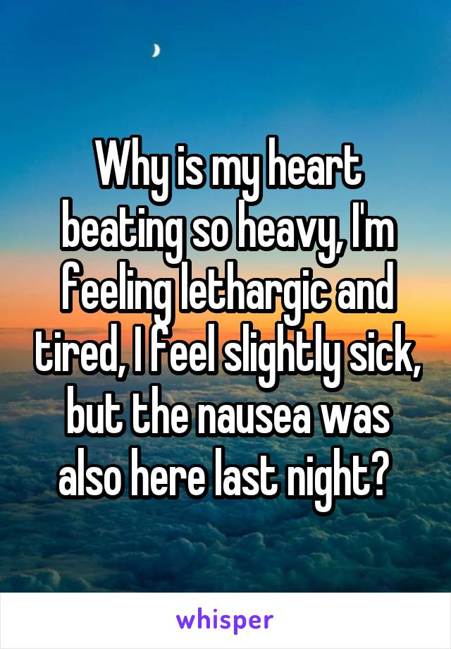 Why is my heart beating so heavy, I'm feeling lethargic and tired, I feel slightly sick, but the nausea was also here last night?
