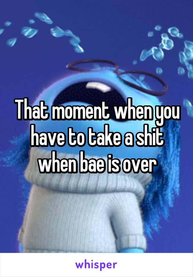 That moment when you have to take a shit when bae is over