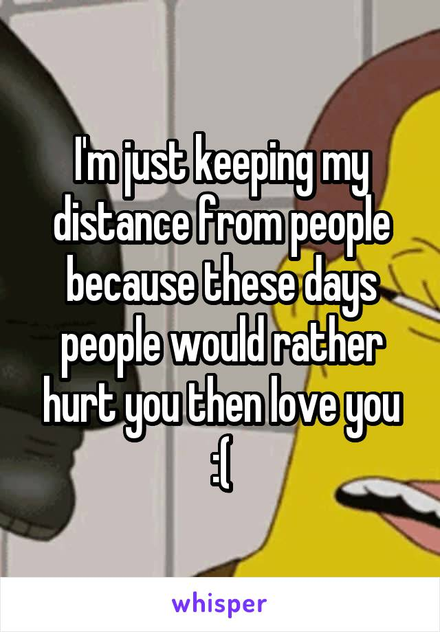 I'm just keeping my distance from people because these days people would rather hurt you then love you :(