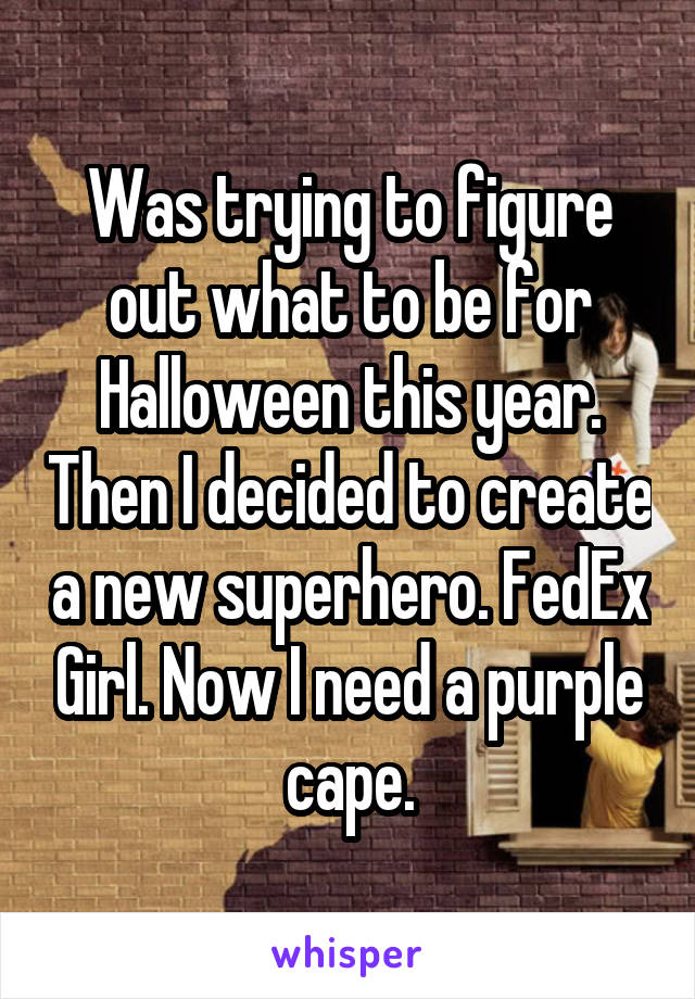 Was trying to figure out what to be for Halloween this year. Then I decided to create a new superhero. FedEx Girl. Now I need a purple cape.