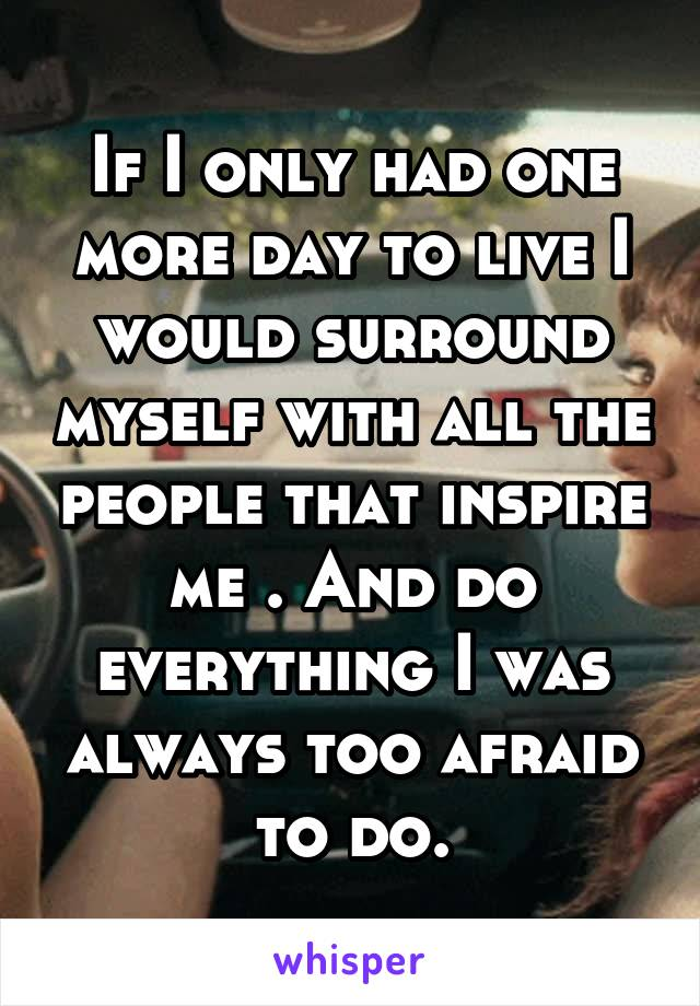 If I only had one more day to live I would surround myself with all the people that inspire me . And do everything I was always too afraid to do.