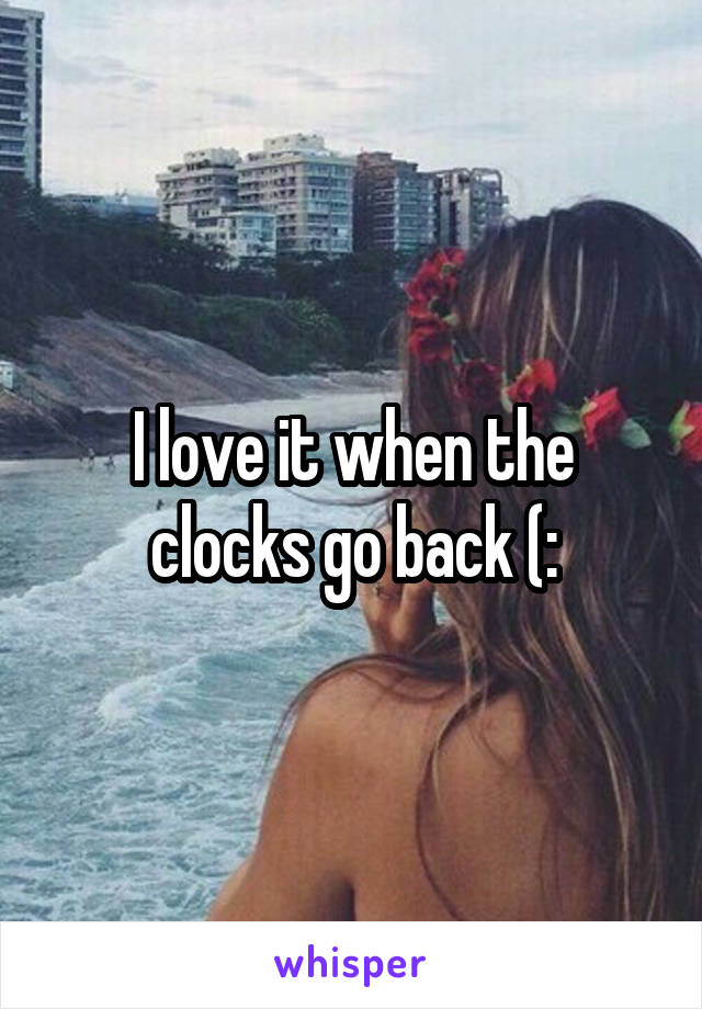 I love it when the clocks go back (: