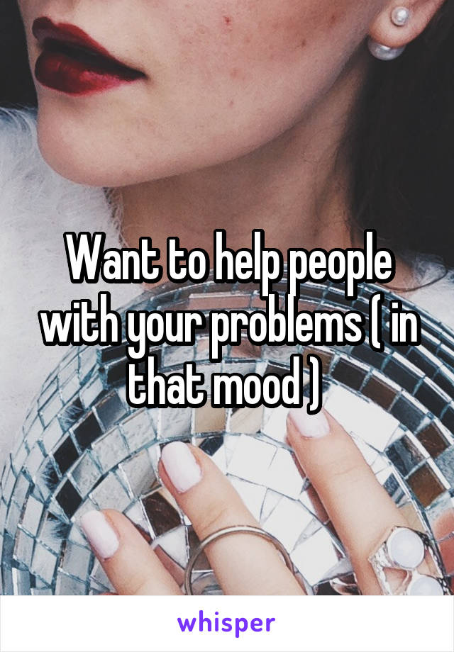 Want to help people with your problems ( in that mood )
