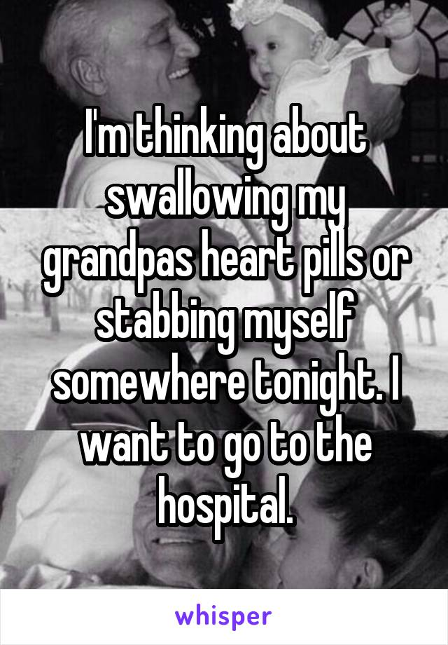 I'm thinking about swallowing my grandpas heart pills or stabbing myself somewhere tonight. I want to go to the hospital.