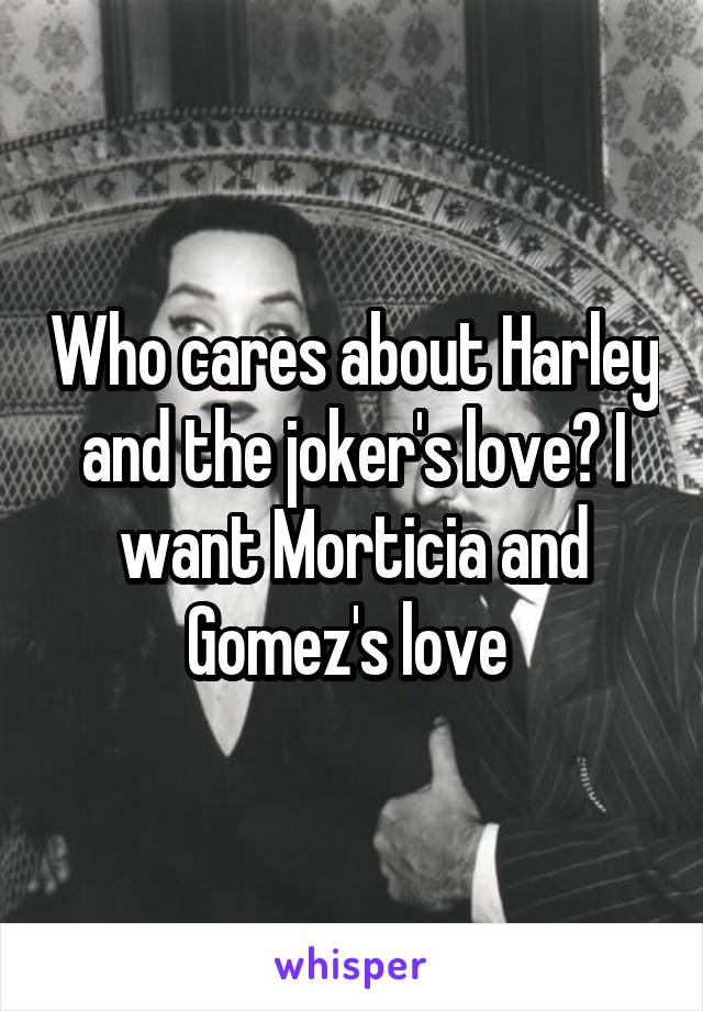 Who cares about Harley and the joker's love? I want Morticia and Gomez's love