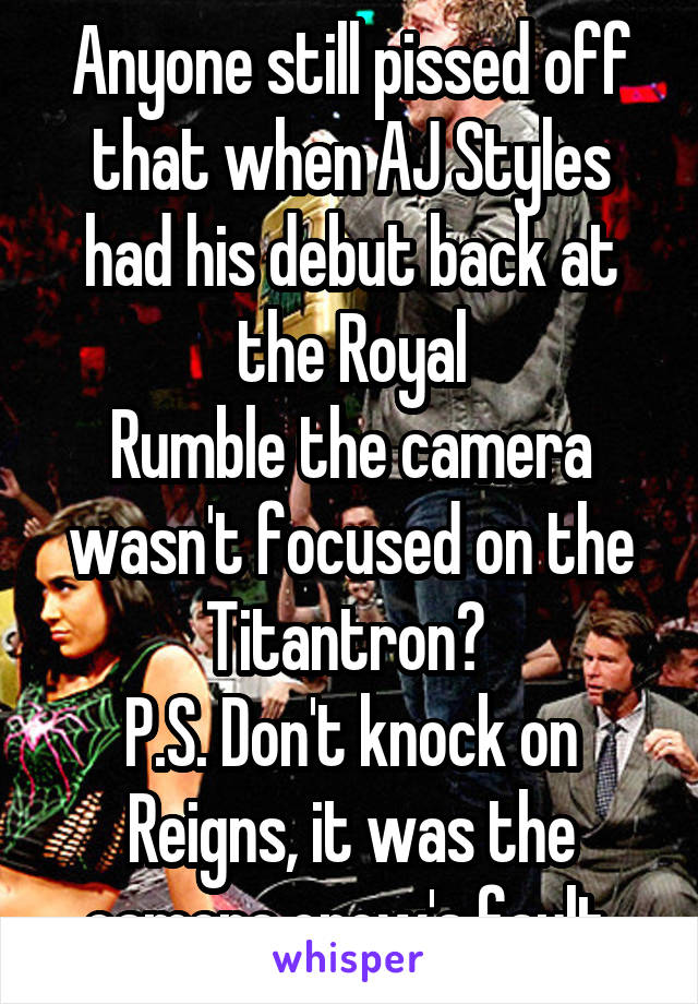 Anyone still pissed off that when AJ Styles had his debut back at the Royal Rumble the camera wasn't focused on the Titantron?  P.S. Don't knock on Reigns, it was the camera crew's fault.