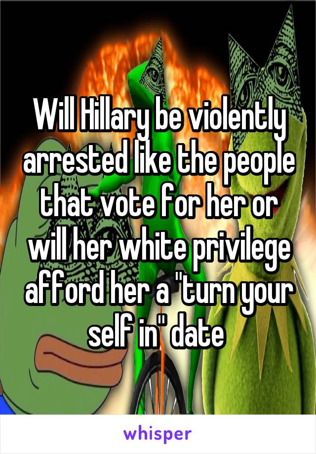 """Will Hillary be violently arrested like the people that vote for her or will her white privilege afford her a """"turn your self in"""" date"""