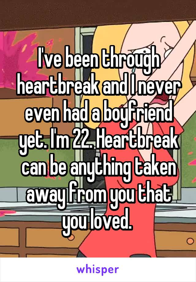 I've been through heartbreak and I never even had a boyfriend yet. I'm 22. Heartbreak can be anything taken away from you that you loved.