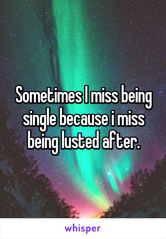 Sometimes I miss being single because i miss being lusted after.