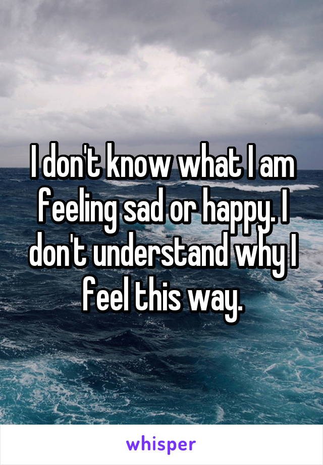 I don't know what I am feeling sad or happy. I don't understand why I feel this way.