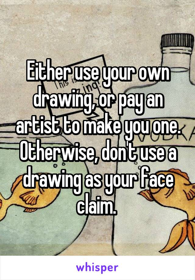 Either use your own drawing, or pay an artist to make you one. Otherwise, don't use a drawing as your face claim.
