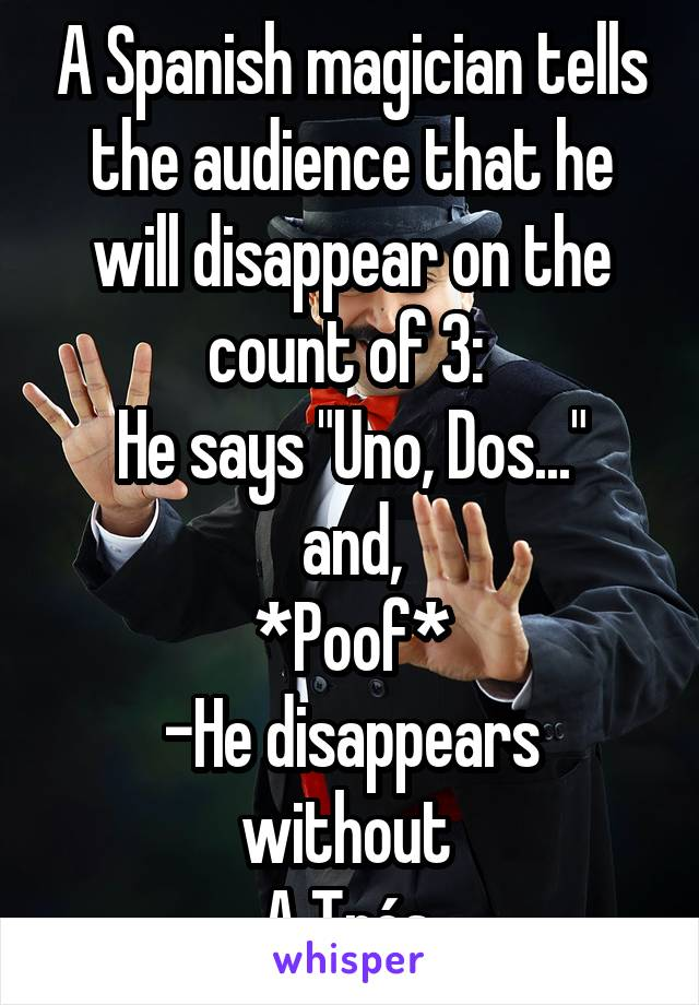 """A Spanish magician tells the audience that he will disappear on the count of 3:  He says """"Uno, Dos..."""" and, *Poof* -He disappears without  A Trés."""