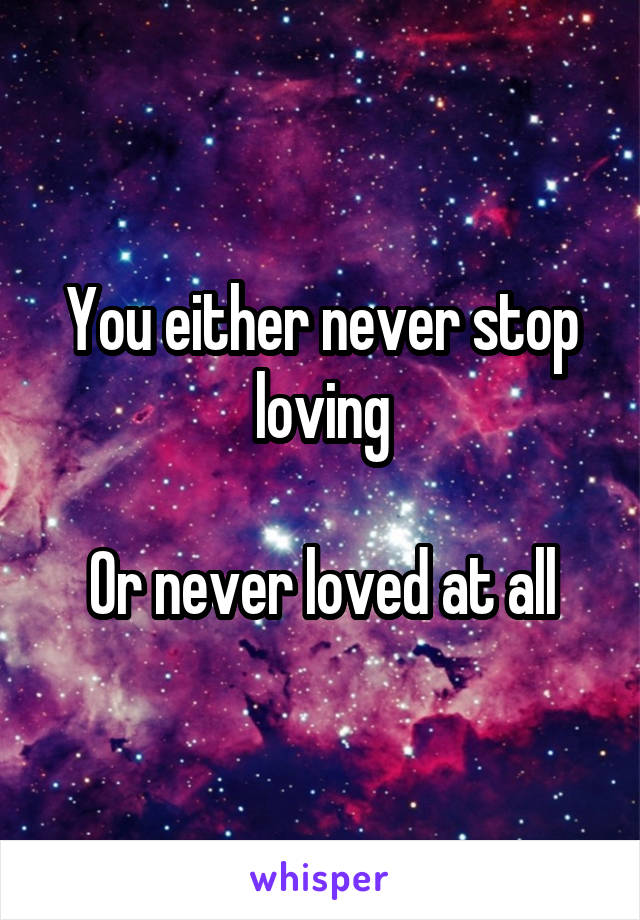 You either never stop loving  Or never loved at all
