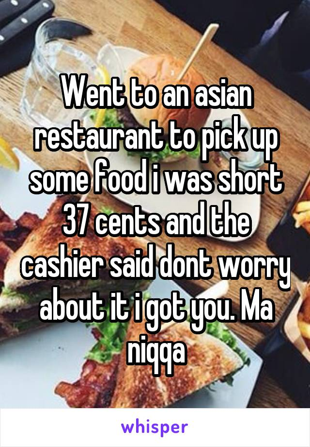 Went to an asian restaurant to pick up some food i was short 37 cents and the cashier said dont worry about it i got you. Ma niqqa