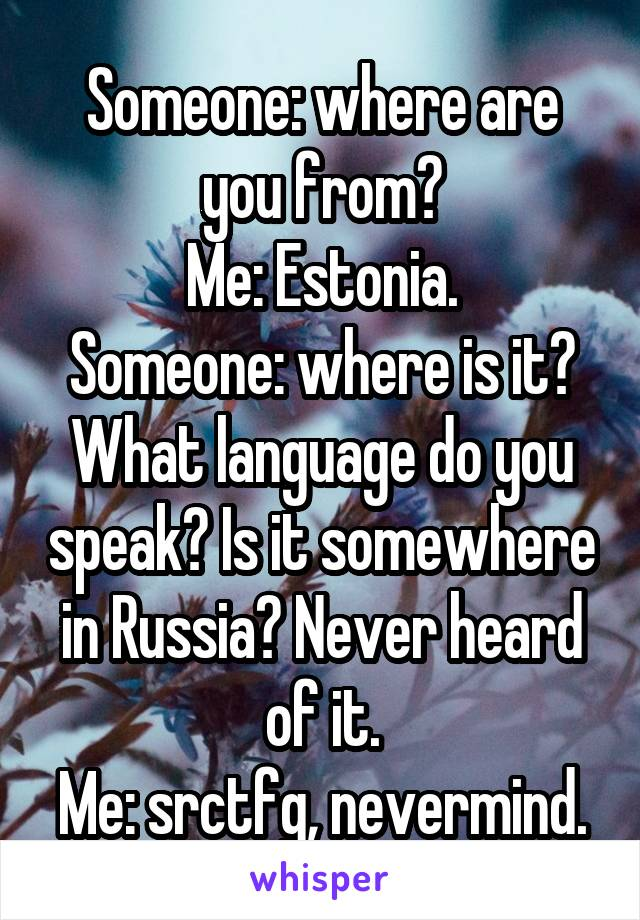Someone: where are you from? Me: Estonia. Someone: where is it? What language do you speak? Is it somewhere in Russia? Never heard of it. Me: srctfg, nevermind.