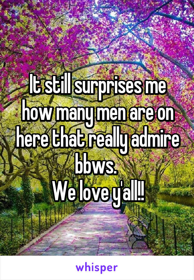 It still surprises me how many men are on here that really admire bbws.  We love y'all!!