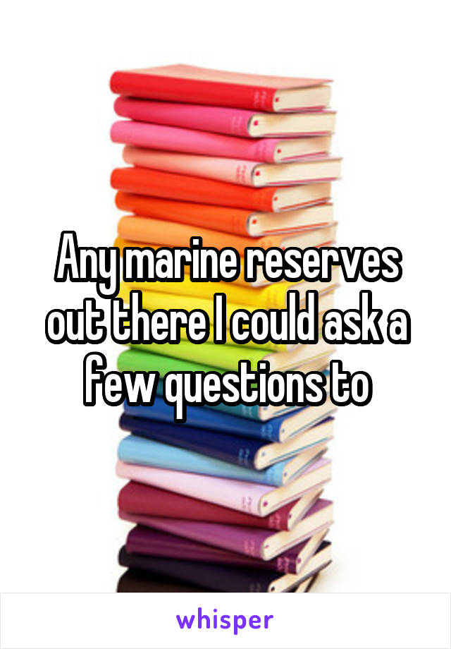 Any marine reserves out there I could ask a few questions to