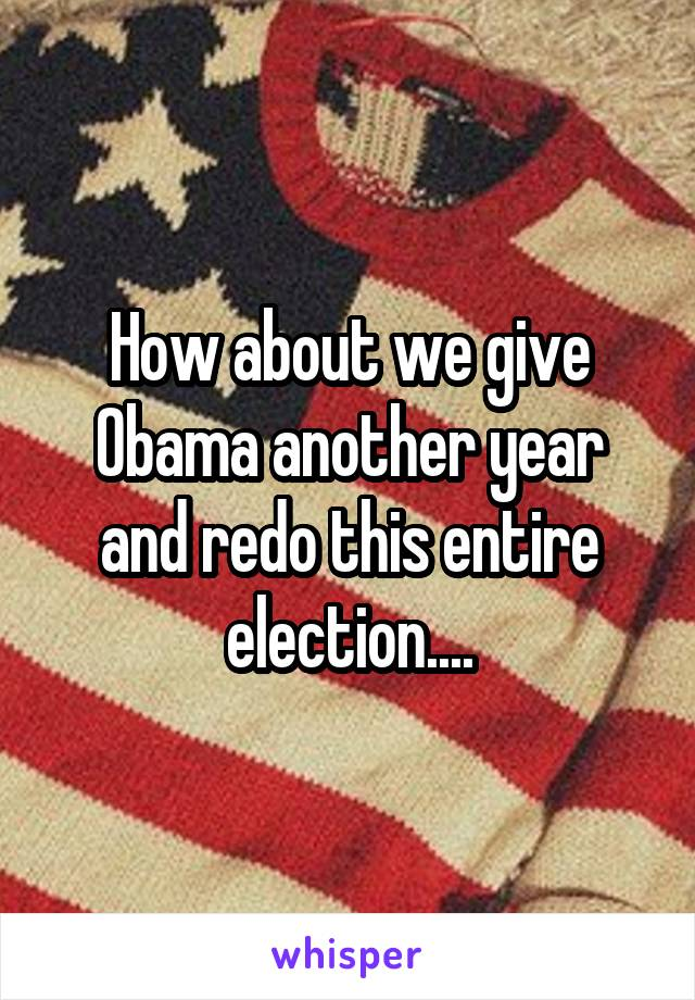 How about we give Obama another year and redo this entire election....