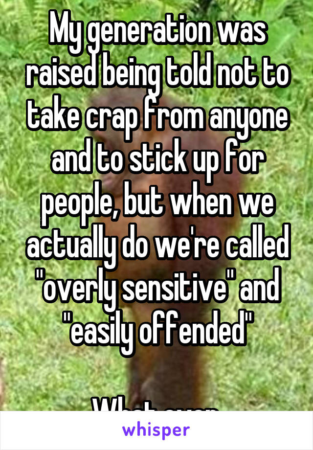 """My generation was raised being told not to take crap from anyone and to stick up for people, but when we actually do we're called """"overly sensitive"""" and """"easily offended""""  What even."""
