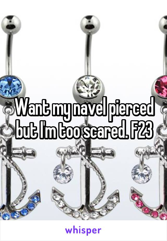 Want my navel pierced but I'm too scared. F23