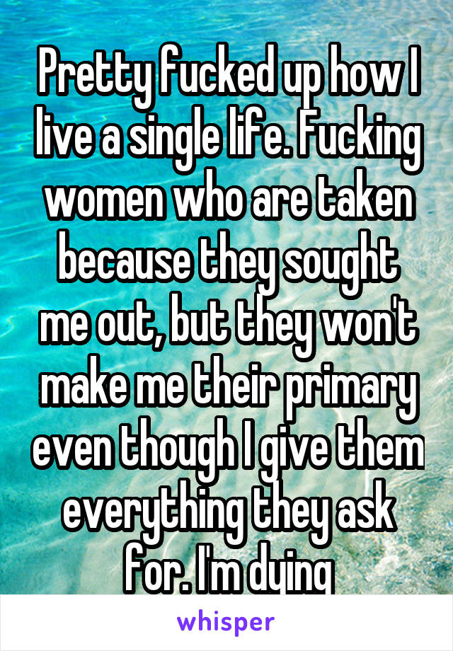Pretty fucked up how I live a single life. Fucking women who are taken because they sought me out, but they won't make me their primary even though I give them everything they ask for. I'm dying