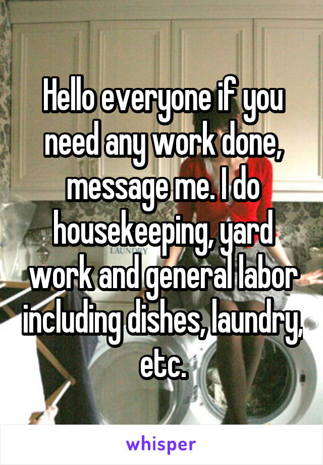 Hello everyone if you need any work done, message me. I do housekeeping, yard work and general labor including dishes, laundry, etc.