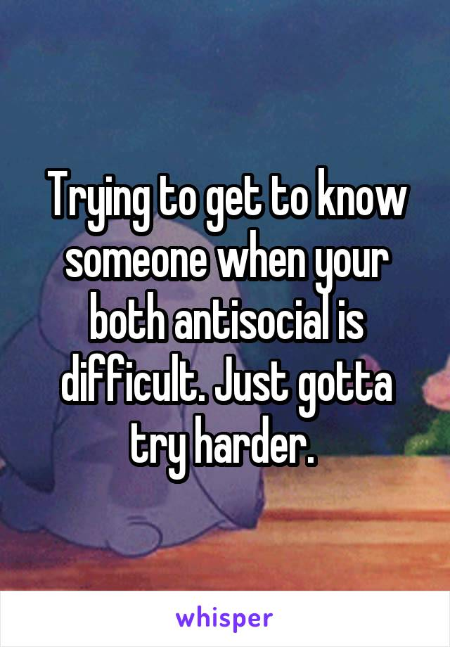 Trying to get to know someone when your both antisocial is difficult. Just gotta try harder.