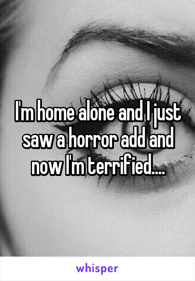 I'm home alone and I just saw a horror add and now I'm terrified....