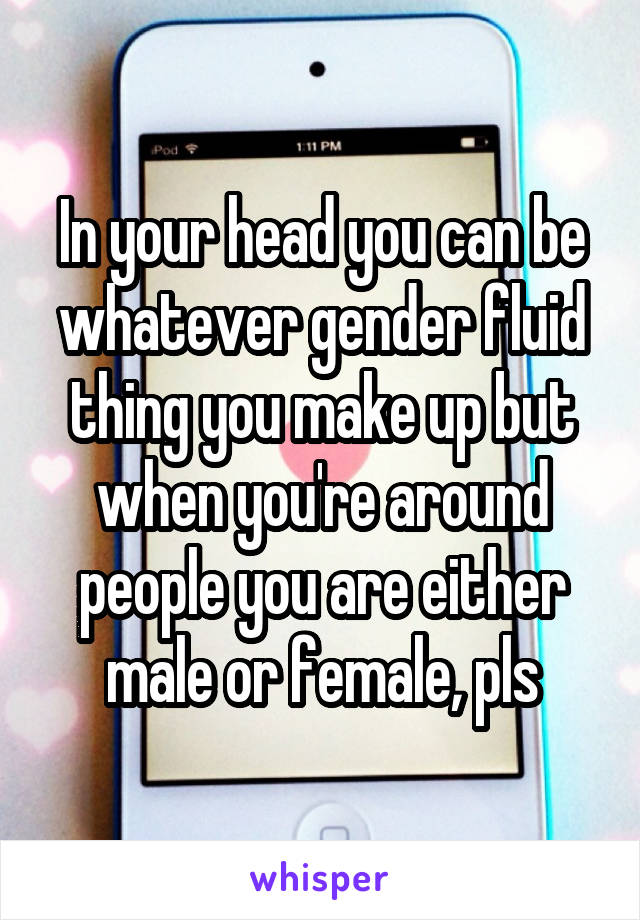 In your head you can be whatever gender fluid thing you make up but when you're around people you are either male or female, pls