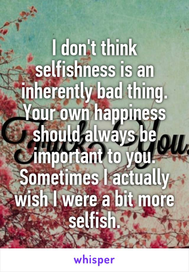 I don't think selfishness is an inherently bad thing. Your own happiness should always be important to you. Sometimes I actually wish I were a bit more selfish.