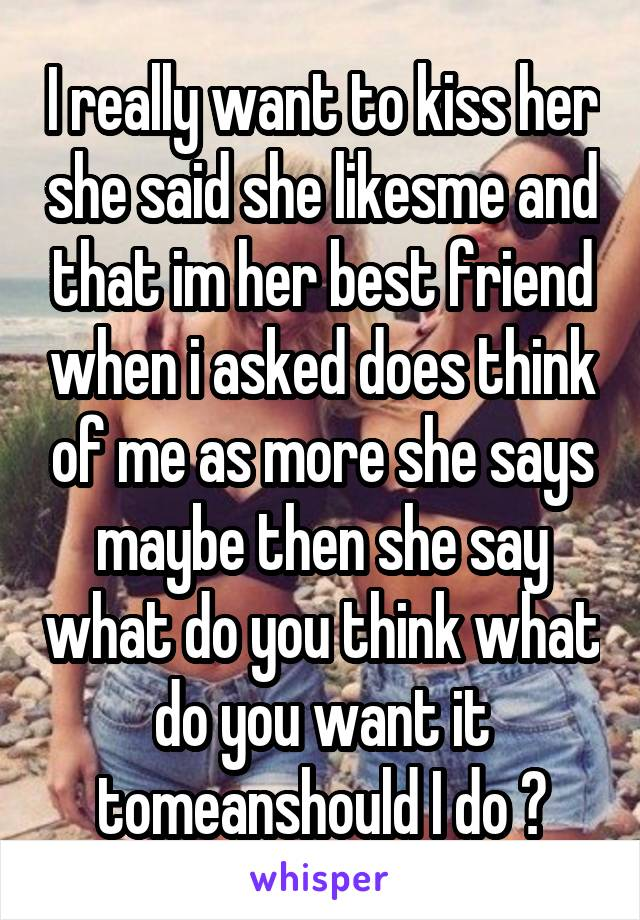 I really want to kiss her she said she likesme and that im her best friend when i asked does think of me as more she says maybe then she say what do you think what do you want it tomeanshould I do ?