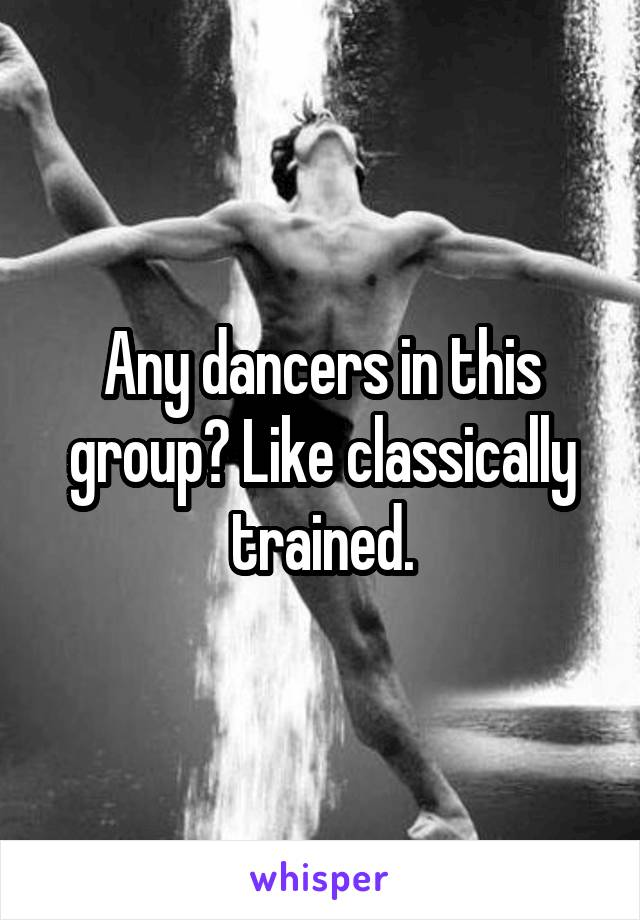 Any dancers in this group? Like classically trained.