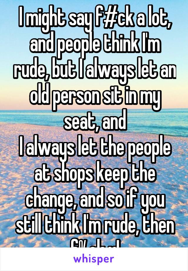 I might say f#ck a lot, and people think I'm rude, but I always let an old person sit in my seat, and I always let the people at shops keep the change, and so if you still think I'm rude, then f%ck u!